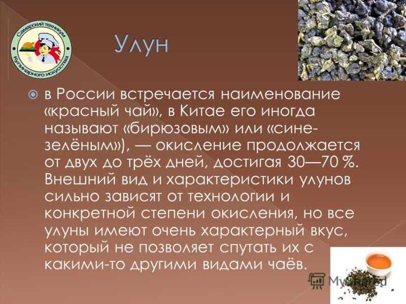 в России встречается наименование «красный чай», в Китае его иногда называют «бирюзовым» или «сине- зелёным»), окисление продолжается от двух до трёх дней, достигая 3070 %. Внешний вид и характеристики улунов сильно зависят от технологии и конкретной