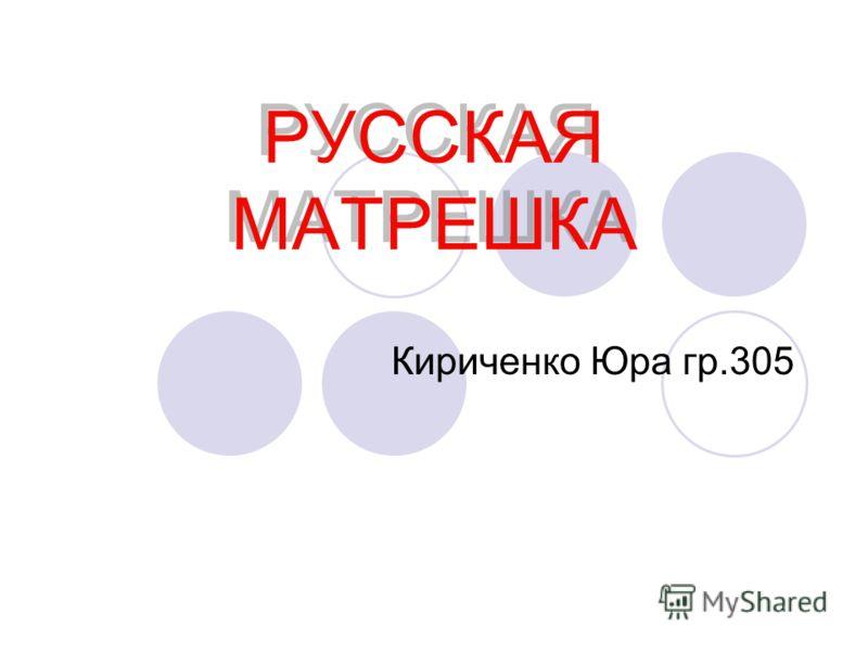 РУССКАЯ МАТРЕШКА Кириченко Юра гр.305