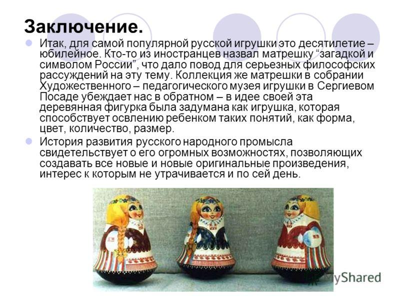 Заключение. Итак, для самой популярной русской игрушки это десятилетие – юбилейное. Кто-то из иностранцев назвал матрешку загадкой и символом России, что дало повод для серьезных философских рассуждений на эту тему. Коллекция же матрешки в собрании Х