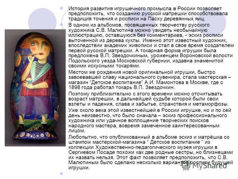 История развития игрушечного промысла в России позволяет предположить, что созданию русской матрешки способствовала традиция точения и росписи на Пасху деревянных яиц. В одном из альбомов, посвященных творчеству русского художника С.В. Малютина можно