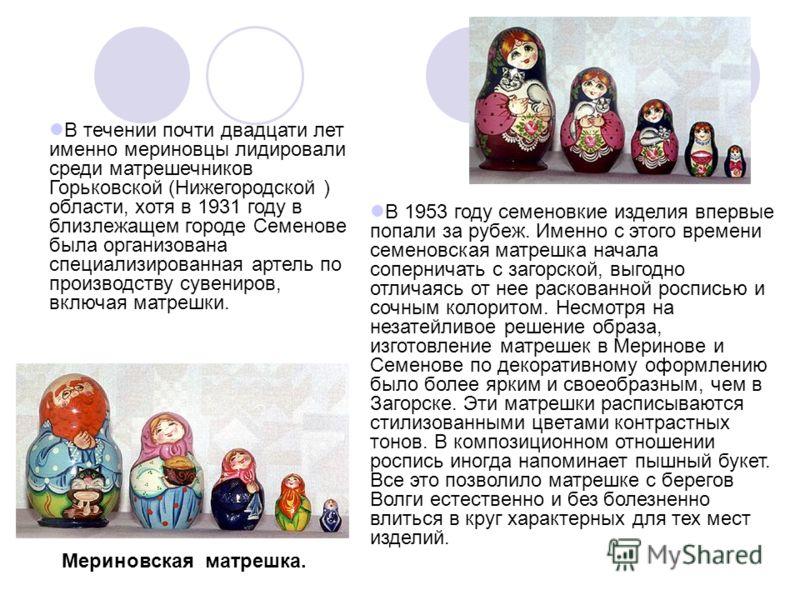 В течении почти двадцати лет именно мериновцы лидировали среди матрешечников Горьковской (Нижегородской ) области, хотя в 1931 году в близлежащем городе Семенове была организована специализированная артель по производству сувениров, включая матрешки.