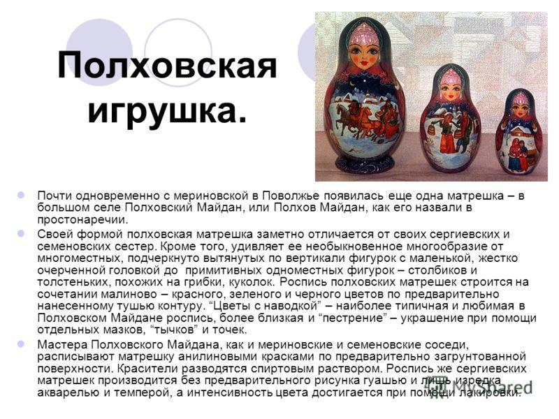 Полховская игрушка. Почти одновременно с мериновской в Поволжье появилась еще одна матрешка – в большом селе Полховский Майдан, или Полхов Майдан, как его назвали в простонаречии. Своей формой полховская матрешка заметно отличается от своих сергиевск