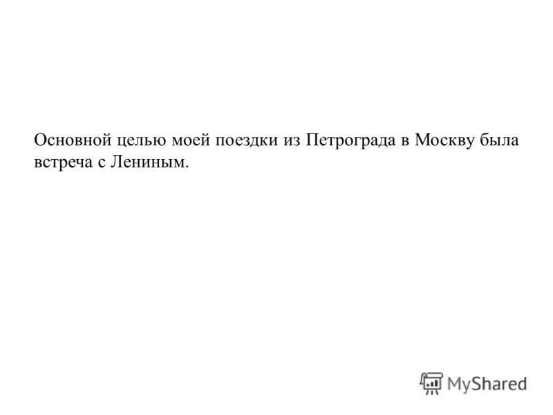 Основной целью моей поездки из Петрограда в Москву была встреча с Лениным.