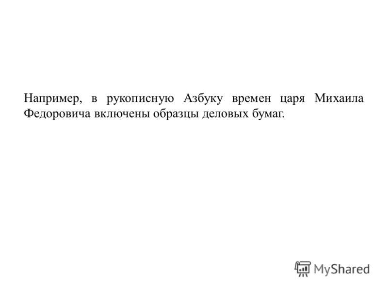 Например, в рукописную Азбуку времен царя Михаила Федоровича включены образцы деловых бумаг.