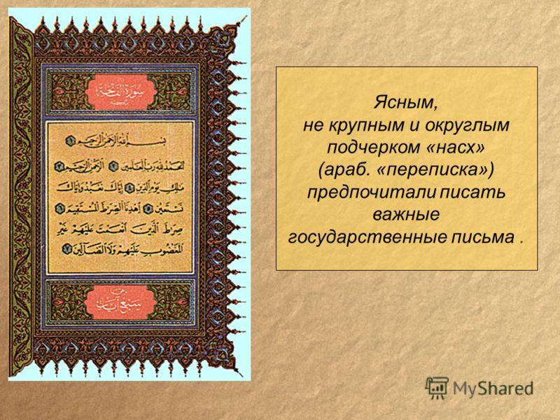 Ясным, не крупным и округлым подчерком «насх» (араб. «переписка») предпочитали писать важные государственные письма.