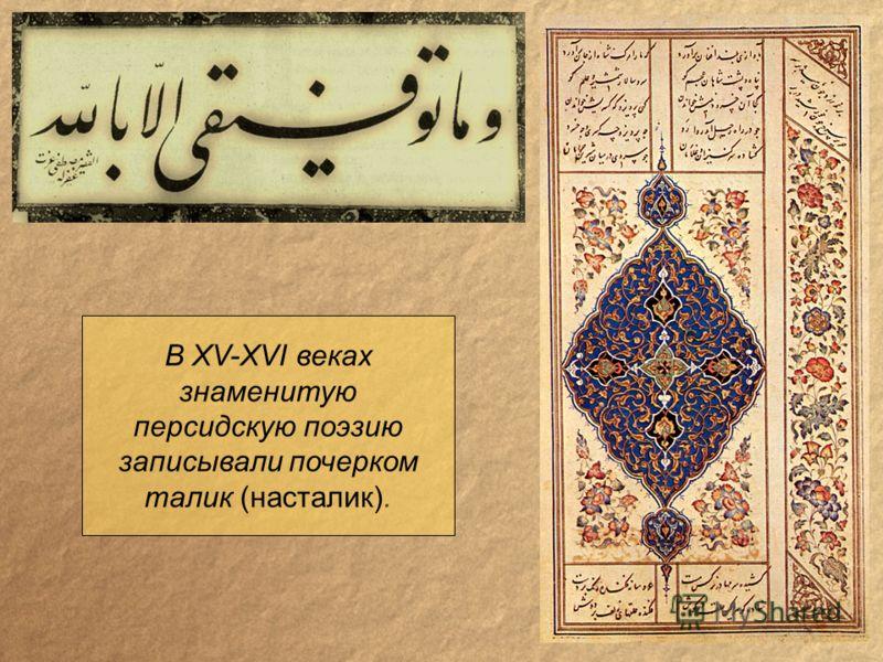 В XV-XVI веках знаменитую персидскую поэзию записывали почерком талик (насталик).