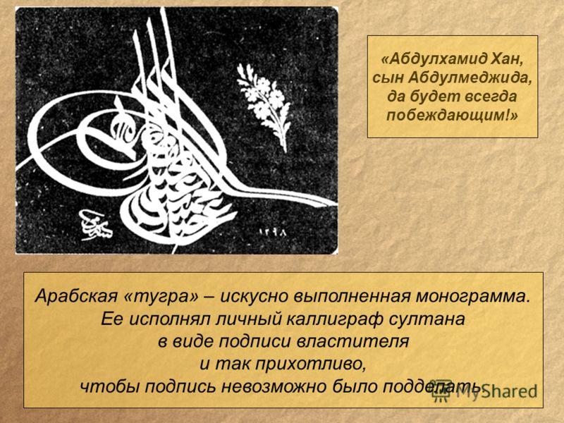 Арабская «тугра» – искусно выполненная монограмма. Ее исполнял личный каллиграф султана в виде подписи властителя и так прихотливо, чтобы подпись невозможно было подделать. «Абдулхамид Хан, сын Абдулмеджида, да будет всегда побеждающим!»