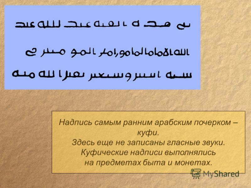 Надпись самым ранним арабским почерком – куфи. Здесь еще не записаны гласные звуки. Куфические надписи выполнялись на предметах быта и монетах.