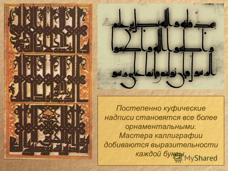 Постепенно куфические надписи становятся все более орнаментальными. Мастера каллиграфии добиваются выразительности каждой буквы.