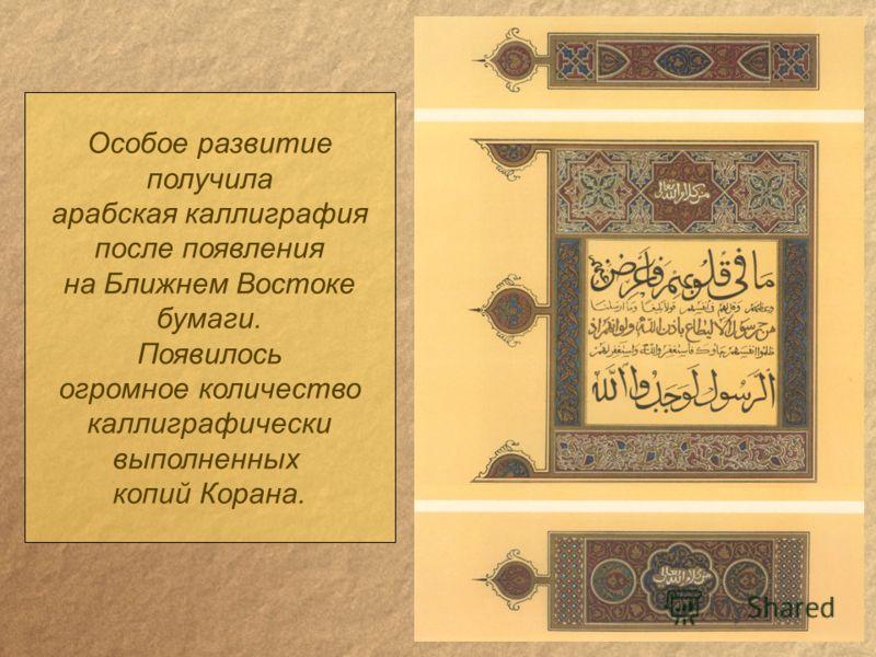 Особое развитие получила арабская каллиграфия после появления на Ближнем Востоке бумаги. Появилось огромное количество каллиграфически выполненных копий Корана.