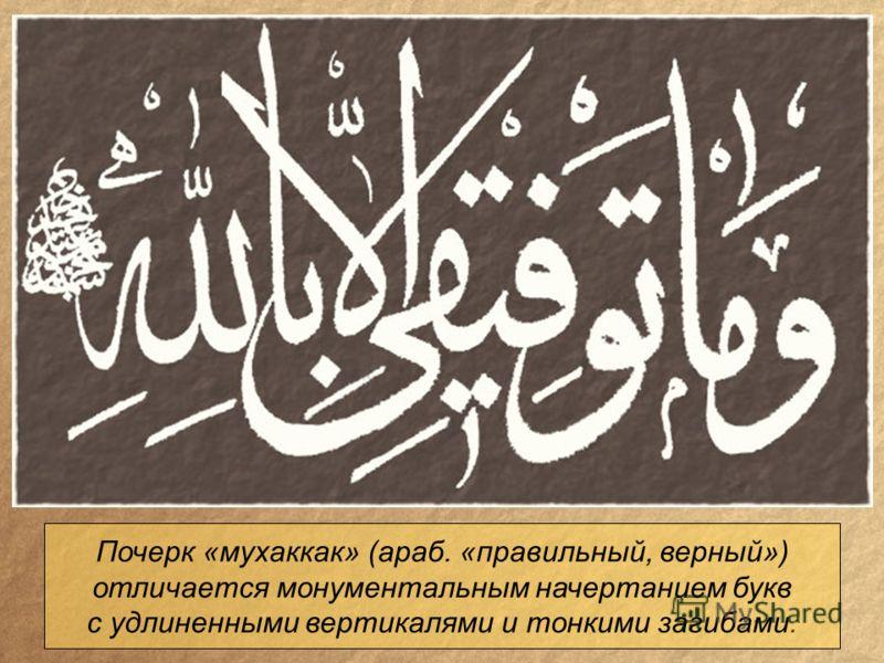 Почерк «мухаккак» (араб. «правильный, верный») отличается монументальным начертанием букв с удлиненными вертикалями и тонкими загибами.