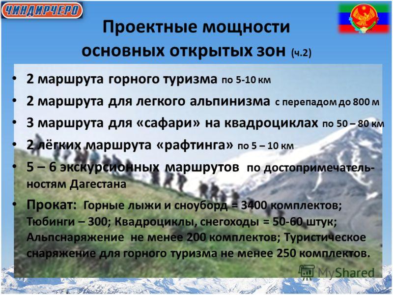 Проектные мощности основных открытых зон (ч.2) 2 маршрута горного туризма по 5-10 км 2 маршрута для легкого альпинизма с перепадом до 800 м 3 маршрута для «сафари» на квадроциклах по 50 – 80 км 2 лёгких маршрута «рафтинга» по 5 – 10 км 5 – 6 экскурси