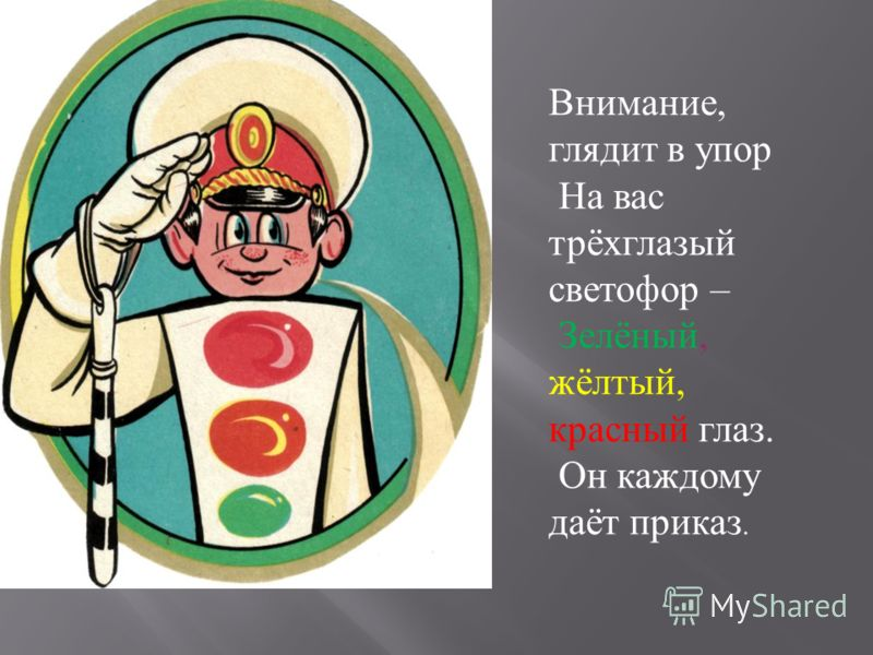 Внимание, глядит в упор На вас трёхглазый светофор – Зелёный, жёлтый, красный глаз. Он каждому даёт приказ.