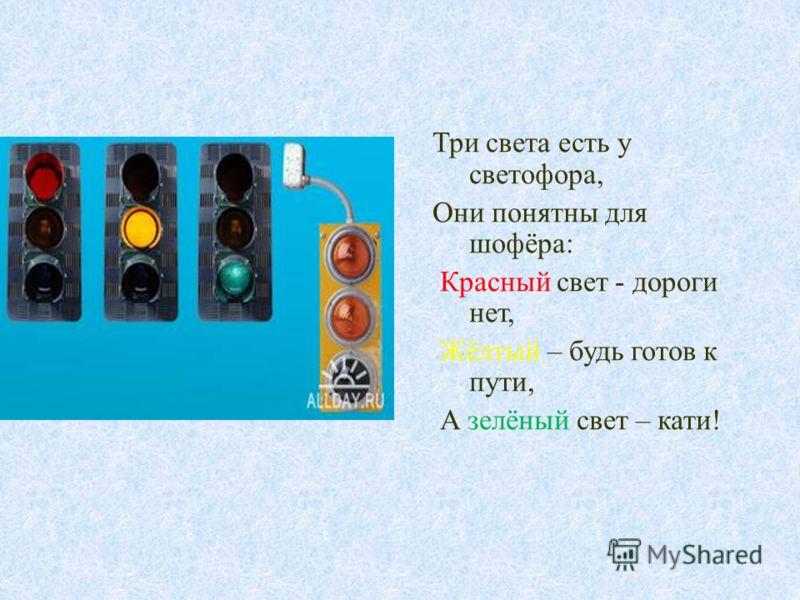 Три света есть у светофора, Они понятны для шофёра : Красный свет - дороги нет, Жёлтый – будь готов к пути, А зелёный свет – кати !