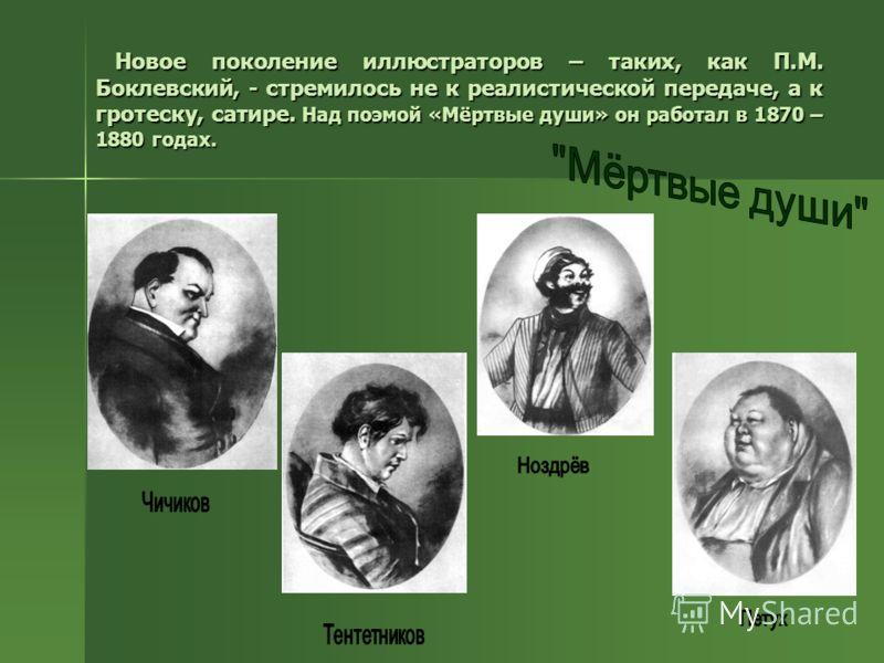Новое поколение иллюстраторов – таких, как П.М. Боклевский, - стремилось не к реалистической передаче, а к гротеску, сатире. Над поэмой «Мёртвые души» он работал в 1870 – 1880 годах. Новое поколение иллюстраторов – таких, как П.М. Боклевский, - стрем