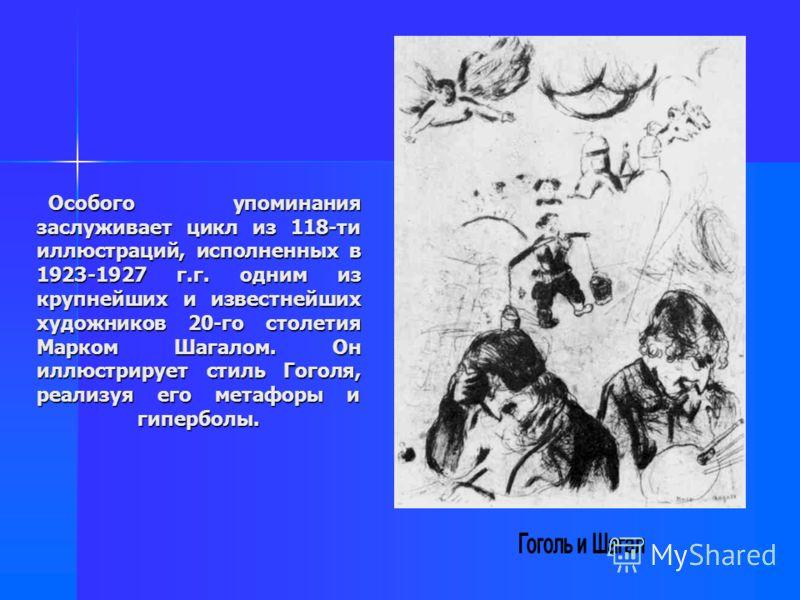 Особого упоминания заслуживает цикл из 118-ти иллюстраций, исполненных в 1923-1927 г.г. одним из крупнейших и известнейших художников 20-го столетия Марком Шагалом. Он иллюстрирует стиль Гоголя, реализуя его метафоры и гиперболы. Особого упоминания з