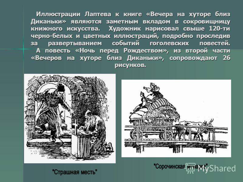 Иллюстрации Лаптева к книге «Вечера на хуторе близ Диканьки» являются заметным вкладом в сокровищницу книжного искусства. Художник нарисовал свыше 120-ти черно-белых и цветных иллюстраций, подробно проследив за развертыванием событий гоголевских пове