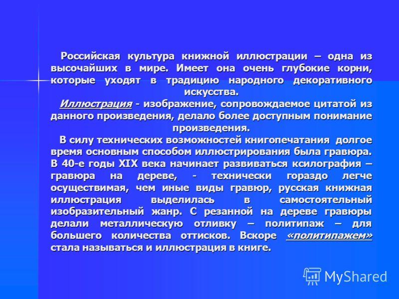Российская культура книжной иллюстрации – одна из высочайших в мире. Имеет она очень глубокие корни, которые уходят в традицию народного декоративного искусства. Иллюстрация - изображение, сопровождаемое цитатой из данного произведения, делало более