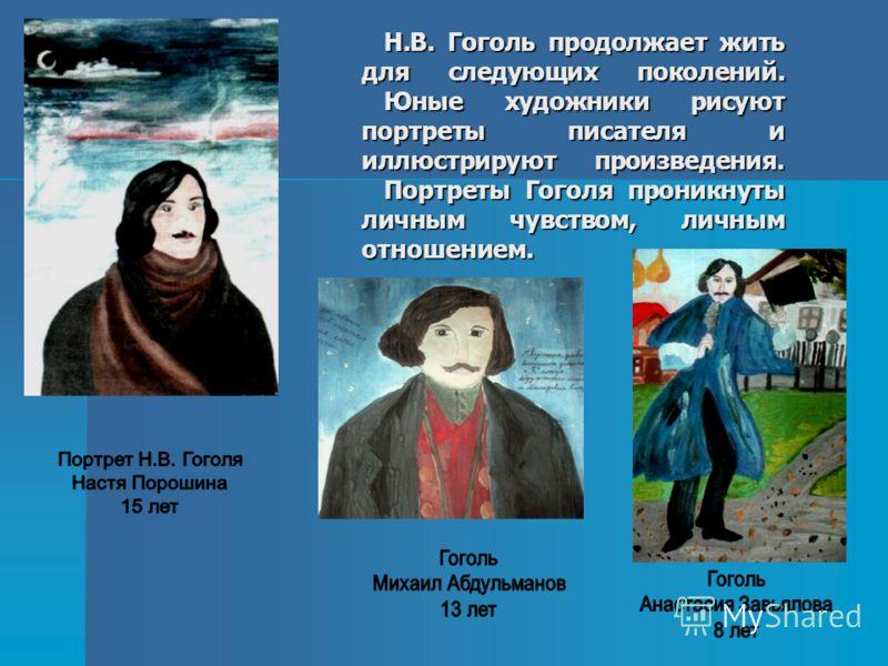 Н.В. Гоголь продолжает жить для следующих поколений. Юные художники рисуют портреты писателя и иллюстрируют произведения. Портреты Гоголя проникнуты личным чувством, личным отношением. Н.В. Гоголь продолжает жить для следующих поколений. Юные художни