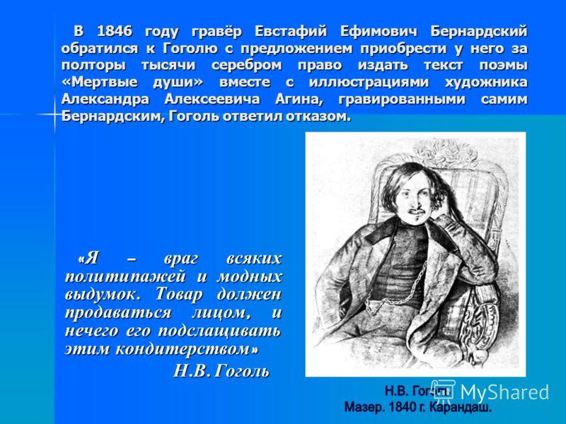 В 1846 году гравёр Евстафий Ефимович Бернардский обратился к Гоголю с предложением приобрести у него за полторы тысячи серебром право издать текст поэмы «Мертвые души» вместе с иллюстрациями художника Александра Алексеевича Агина, гравированными сами