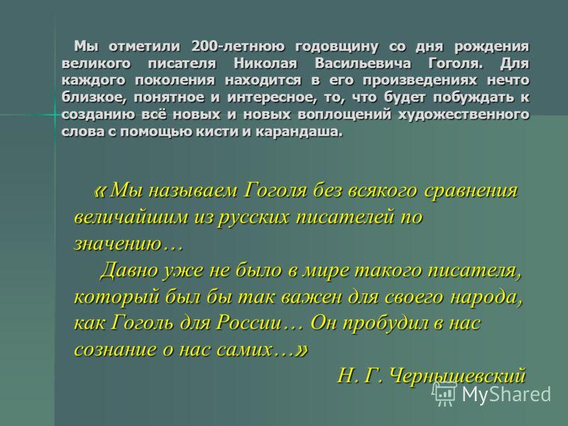 Мы отметили 200-летнюю годовщину со дня рождения великого писателя Николая Васильевича Гоголя. Для каждого поколения находится в его произведениях нечто близкое, понятное и интересное, то, что будет побуждать к созданию всё новых и новых воплощений х