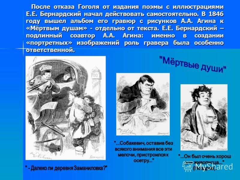 После отказа Гоголя от издания поэмы с иллюстрациями Е.Е. Бернардский начал действовать самостоятельно. В 1846 году вышел альбом его гравюр с рисунков А.А. Агина к «Мёртвым душам» - отдельно от текста. Е.Е. Бернардский – подлинный соавтор А.А. Агина: