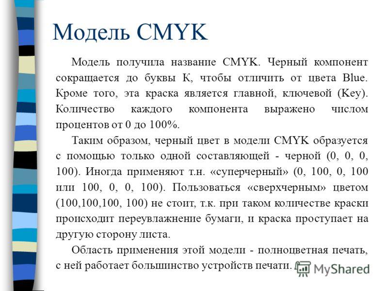 Модель CMYK Модель получила название CMYK. Черный компонент сокращается до буквы К, чтобы отличить от цвета Blue. Кроме того, эта краска является главной, ключевой (Key). Количество каждого компонента выражено числом процентов от 0 до 100%. Таким обр
