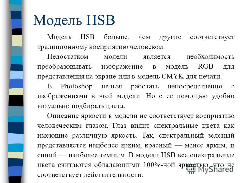 Модель HSB Модель HSB больше, чем другие соответствует традиционному восприятию человеком. Недостатком модели является необходимость преобразовывать изображение в модель RGB для представления на экране или в модель CMYK для печати. В Photoshop нельзя