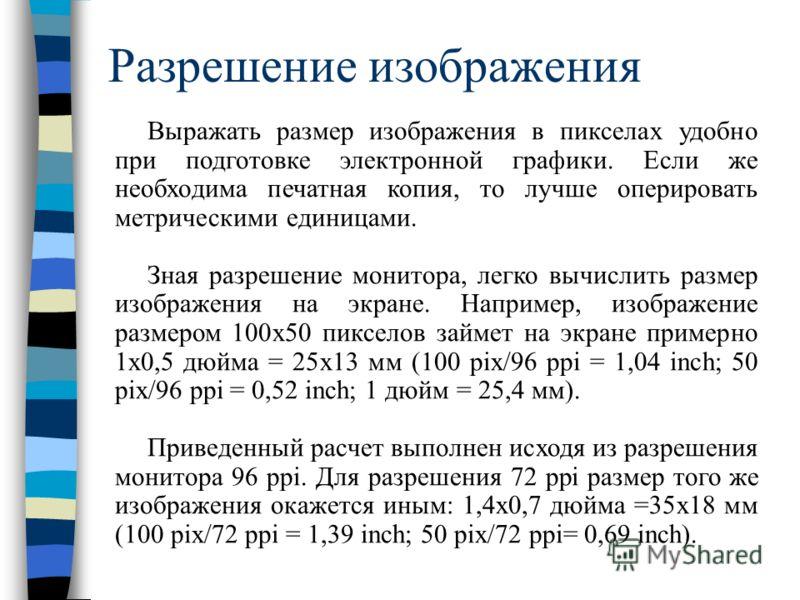 Разрешение изображения Выражать размер изображения в пикселах удобно при подготовке электронной графики. Если же необходима печатная копия, то лучше оперировать метрическими единицами. Зная разрешение монитора, легко вычислить размер изображения на э