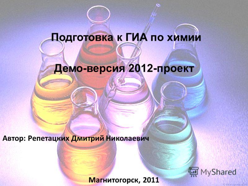 Подготовка к ГИА по химии Демо-версия 2012-проект Автор: Репетацких Дмитрий Николаевич Магнитогорск, 2011
