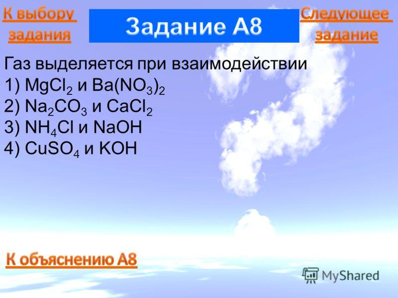 Газ выделяется при взаимодействии 1) MgCl 2 и Ba(NO 3 ) 2 2) Na 2 CO 3 и CaCl 2 3) NH 4 Cl и NaOH 4) CuSO 4 и KOH