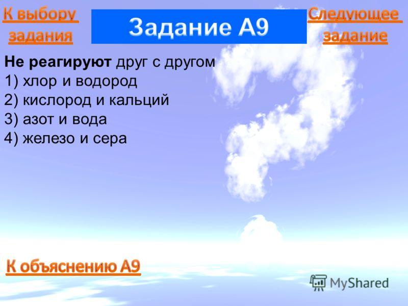 Не реагируют друг с другом 1) хлор и водород 2) кислород и кальций 3) азот и вода 4) железо и сера