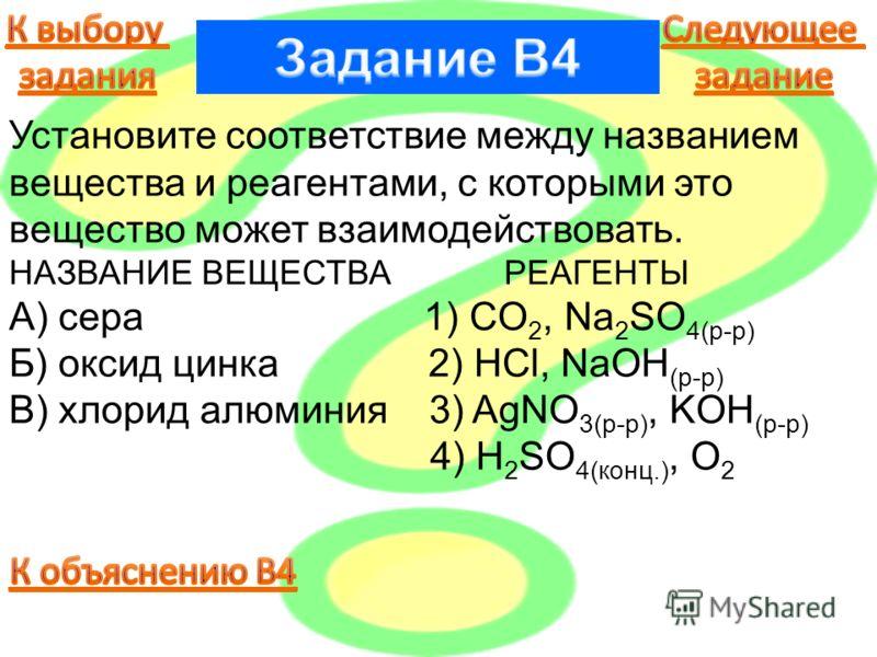 Установите соответствие между названием вещества и реагентами, с которыми это вещество может взаимодействовать. НАЗВАНИЕ ВЕЩЕСТВА РЕАГЕНТЫ А) сера 1) CO 2, Na 2 SO 4(р-р) Б) оксид цинка 2) HCl, NaOH (р-р) В) хлорид алюминия 3) AgNO 3(р-р), KOH (р-р)