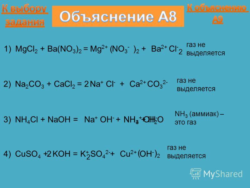 MgCl 2 + Ba(NO 3 ) 2 =Mg 2+ NO 3 - 1)( ) 2 +Ba 2+ Cl - 2 газ не выделяется Na 2 CO 3 + CaCl 2 =Na + Cl - 2)2)+Ca 2+ CO 3 2- NH 3 (аммиак) – это газ 2 NH 4 Cl + NaOH =3)3)Na + OH - +NH 4 + OH - NH 3 + H 2 O CuSO 4 + KOH =K+K+ SO 4 2- 4)4)+Cu 2+ OH - 2
