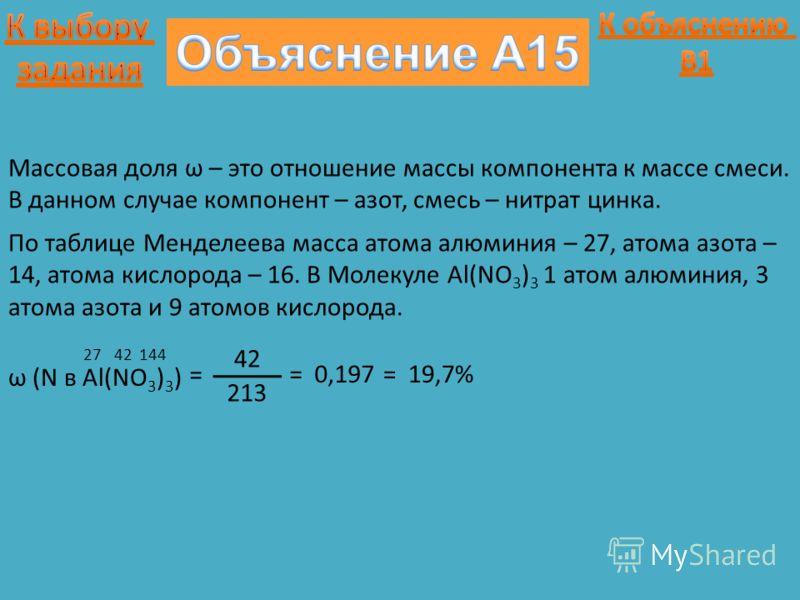 Массовая доля ω – это отношение массы компонента к массе смеси. В данном случае компонент – азот, смесь – нитрат цинка. ω (N в Al(NO 3 ) 3 ) = 2742144 По таблице Менделеева масса атома алюминия – 27, атома азота – 14, атома кислорода – 16. В Молекуле