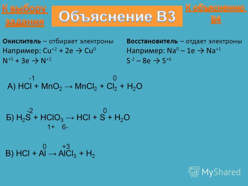 A) HCl + MnO 2 MnCl 2 + Cl 2 + H 2 O 0 Окислитель – отбирает электроны Например: Cu +2 + 2e Cu 0 N +5 + 3e N +2 Восстановитель – отдает электроны Например: Na 0 – 1e Na +1 S -2 – 8e S +6 Б) H 2 S + HClO 3 HCl + S + H 2 O 6- -2 1+ 0 В) HCl + Al AlCl 3
