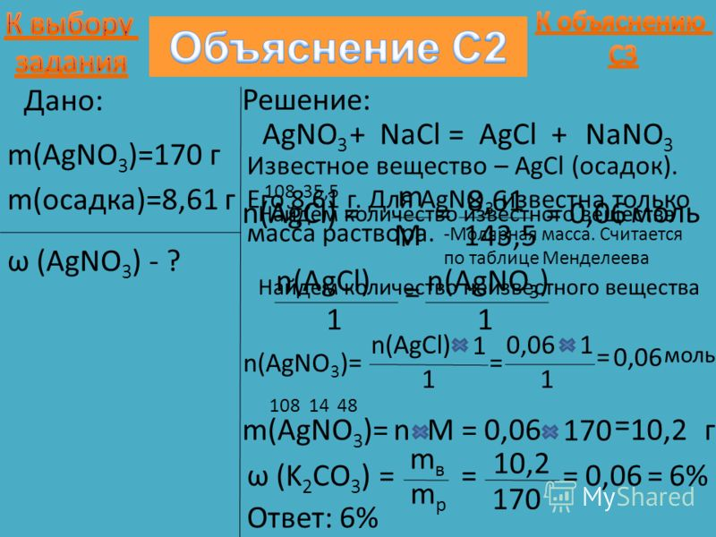 Дано: m(AgNO 3 )=170 г m(осадка)=8,61 г ω (AgNO 3 ) - ? Решение: AgNO 3 +NaCl=AgCl+NaNO 3 Найдем количество известного вещества n(AgCl) = m M = 8,61 143,5 =0,06 моль Найдем количество неизвестного вещества n(AgCl) 1 = n(AgNO 3 ) 1 = n(AgCl) 1 1 = 10,