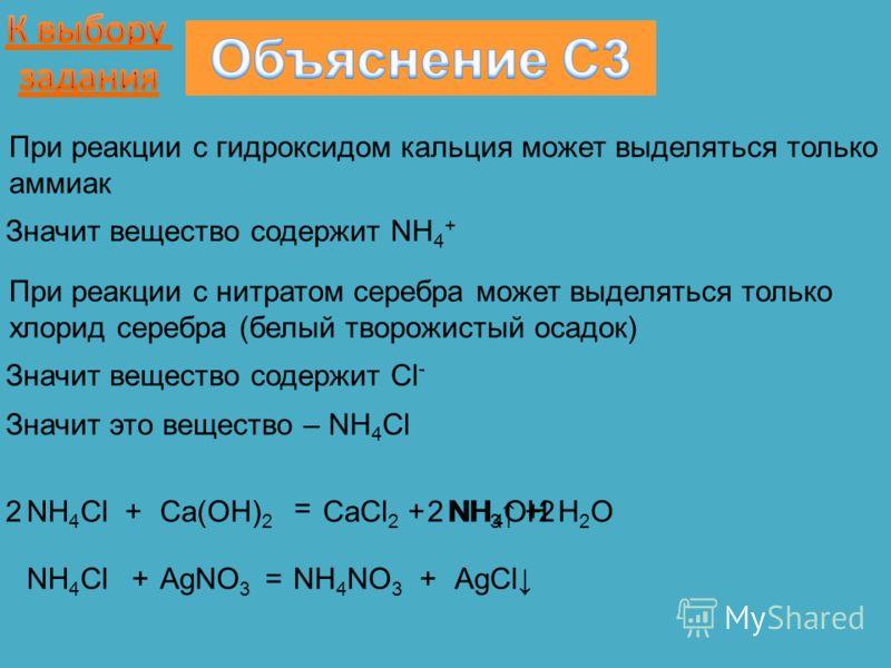 При реакции с гидроксидом кальция может выделяться только аммиак Значит вещество содержит NH 4 + NH 4 Cl+Ca(OH) 2 = CaCl 2 +NH 4 OHNH 3 + H 2 O При реакции с нитратом серебра может выделяться только хлорид серебра (белый творожистый осадок) Значит ве