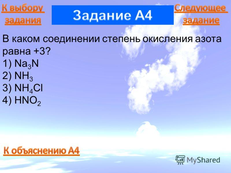 В каком соединении степень окисления азота равна +3? 1) Na 3 N 2) NH 3 3) NH 4 Cl 4) HNO 2