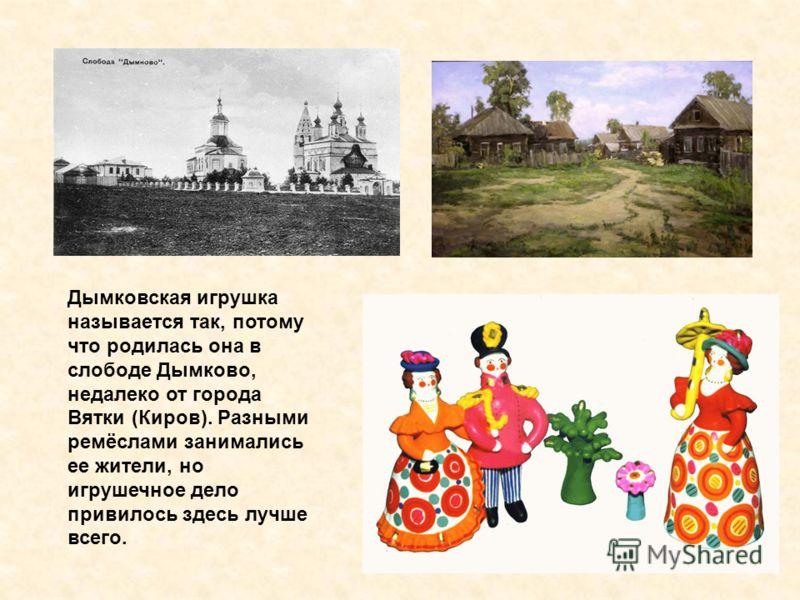 Дымковская игрушка называется так, потому что родилась она в слободе Дымково, недалеко от города Вятки (Киров). Разными ремёслами занимались ее жители, но игрушечное дело привилось здесь лучше всего.