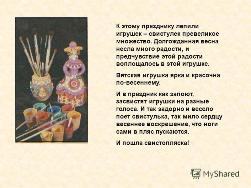 К этому празднику лепили игрушек – свистулек превеликое множество. Долгожданная весна несла много радости, и предчувствие этой радости воплощалось в этой игрушке. Вятская игрушка ярка и красочна по-весеннему. И в праздник как запоют, засвистят игрушк