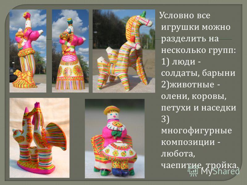 Условно все игрушки можно разделить на несколько групп : 1) люди - солдаты, барыни 2) животные - олени, коровы, петухи и наседки 3) многофигурные композиции - любота, чаепитие, тройка.