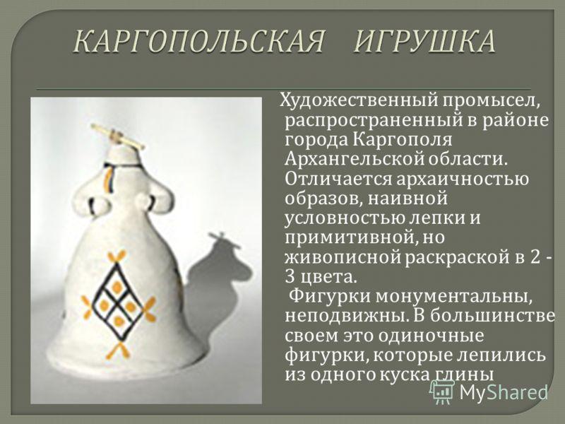 Художественный промысел, распространенный в районе города Каргополя Архангельской области. Отличается архаичностью образов, наивной условностью лепки и примитивной, но живописной раскраской в 2 - 3 цвета. Фигурки монументальны, неподвижны. В большинс