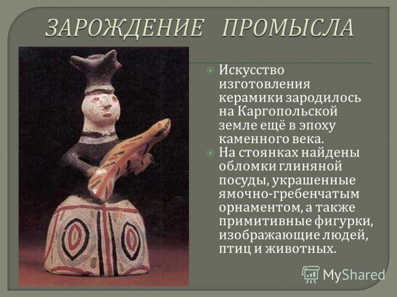 Искусство изготовления керамики зародилось на Каргопольской земле ещё в эпоху каменного века. На стоянках найдены обломки глиняной посуды, украшенные ямочно - гребенчатым орнаментом, а также примитивные фигурки, изображающие людей, птиц и животных.