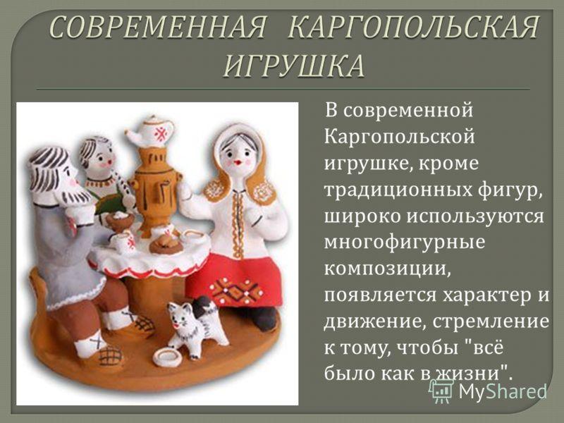 В современной Каргопольской игрушке, кроме традиционных фигур, широко используются многофигурные композиции, появляется характер и движение, стремление к тому, чтобы  всё было как в жизни .