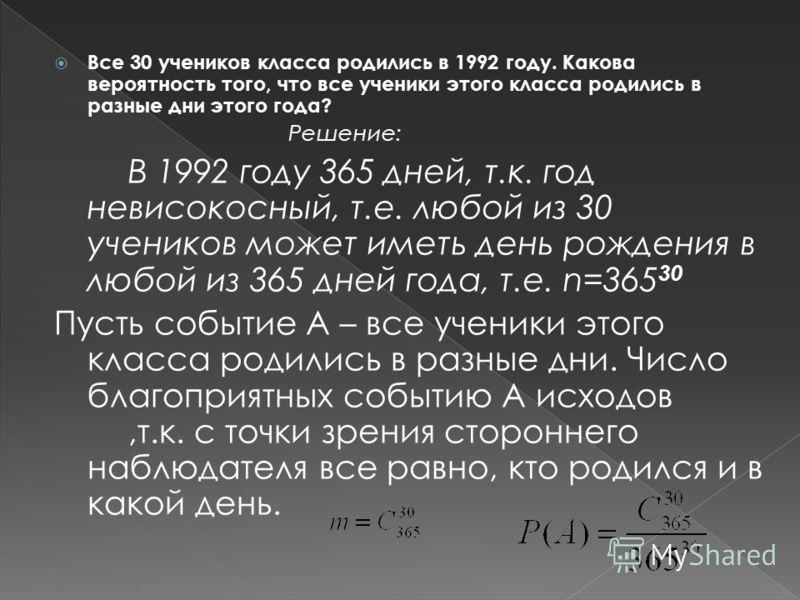 Все 30 учеников класса родились в 1992 году. Какова вероятность того, что все ученики этого класса родились в разные дни этого года? Решение: В 1992 году 365 дней, т.к. год невисокосный, т.е. любой из 30 учеников может иметь день рождения в любой из