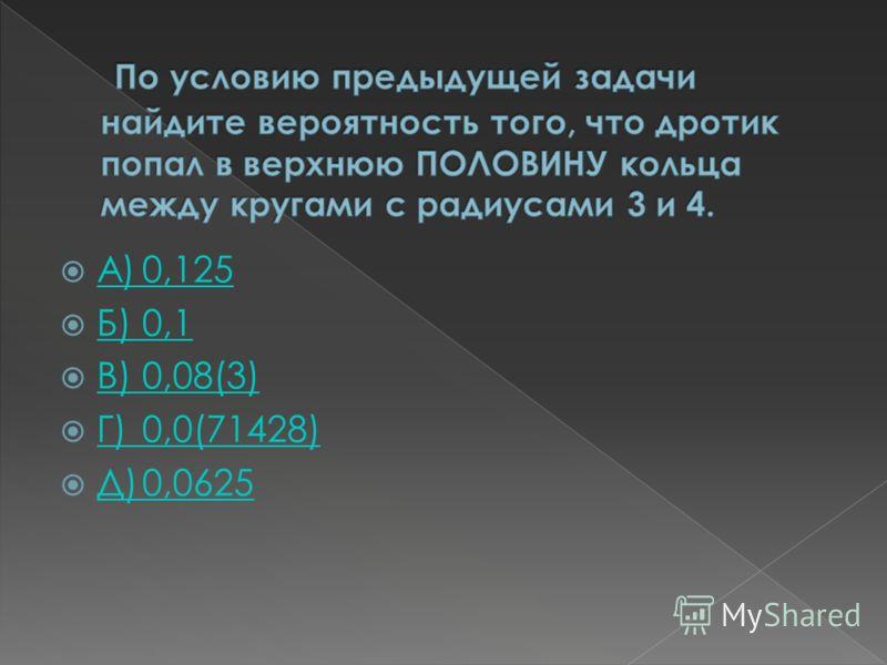 А)0,125 А)0,125 Б)0,1 Б)0,1 В)0,08(3) В)0,08(3) Г)0,0(71428) Г)0,0(71428) Д)0,0625 Д)0,0625