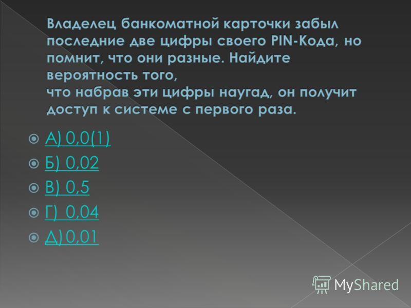 А)0,0(1) А)0,0(1) Б)0,02 Б)0,02 В)0,5 В)0,5 Г)0,04 Г)0,04 Д)0,01 Д)0,01