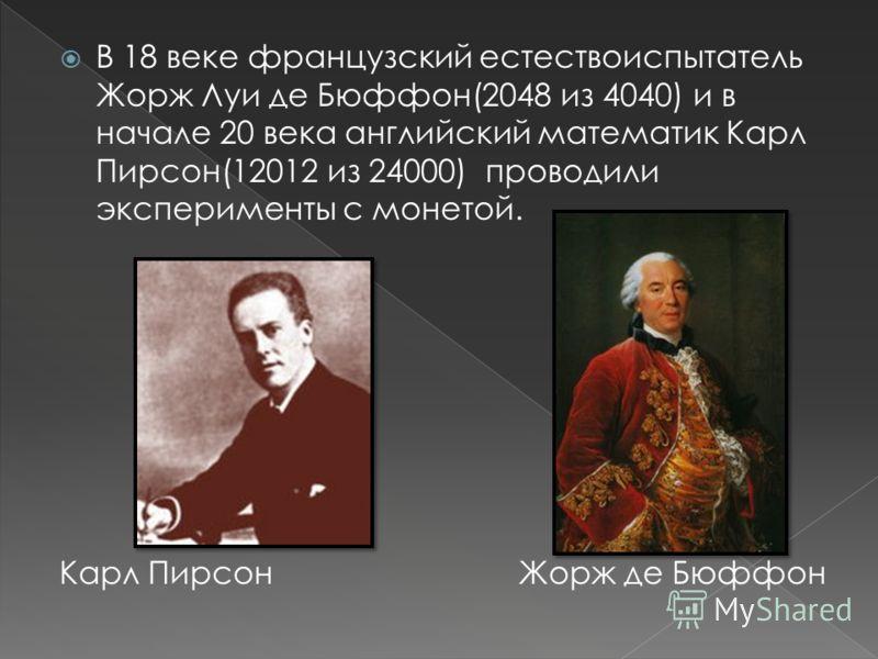 В 18 веке французский естествоиспытатель Жорж Луи де Бюффон(2048 из 4040) и в начале 20 века английский математик Карл Пирсон(12012 из 24000) проводили эксперименты с монетой. Карл Пирсон Жорж де Бюффон