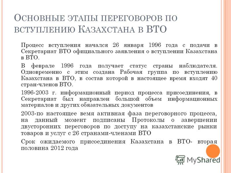 О СНОВНЫЕ ЭТАПЫ ПЕРЕГОВОРОВ ПО ВСТУПЛЕНИЮ К АЗАХСТАНА В ВТО Процесс вступления начался 26 января 1996 года с подачи в Секретариат ВТО официального заявления о вступлении Казахстана в ВТО. В феврале 1996 года получает статус страны наблюдателя. Одновр